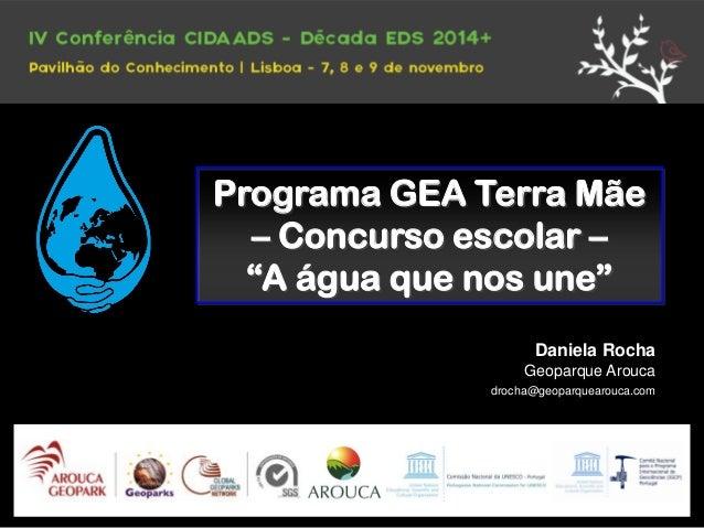 "Programa GEA Terra Mãe  – Concurso escolar –  ""A água que nos une""  Daniela Rocha  Geoparque Arouca  drocha@geoparquearouc..."