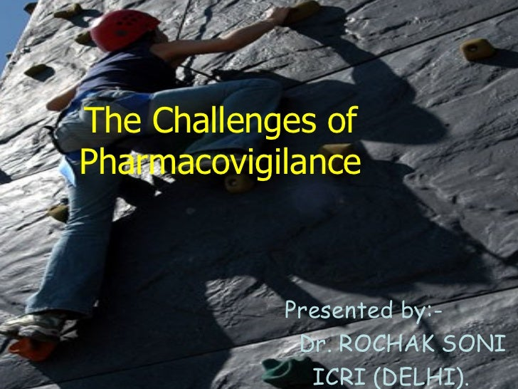 The Challenges of Pharmacovigilance Presented by:- Dr. ROCHAK SONI ICRI (DELHI).