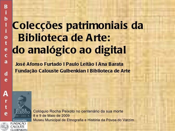 Colecções patrimoniais da  Biblioteca de Arte:  do analógico ao digital   José Afonso Furtado I Paulo Leitão I Ana Barata ...