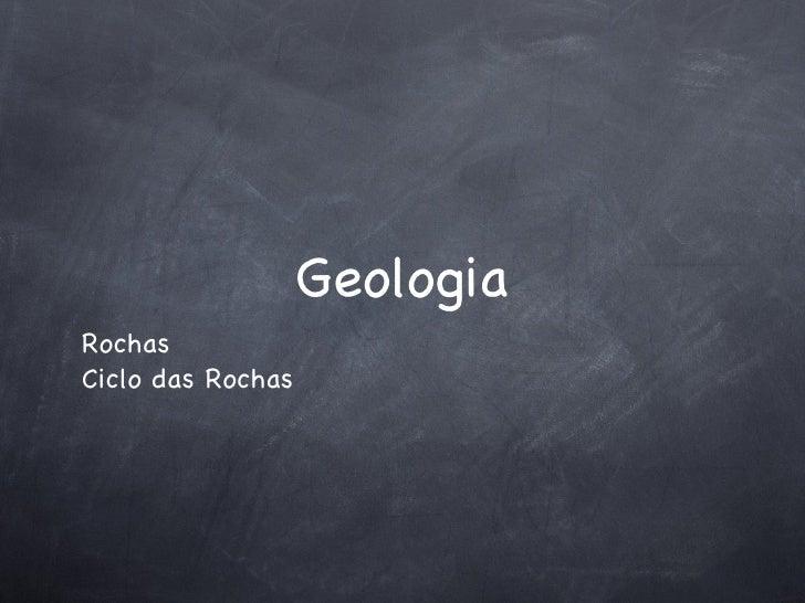 Geologia <ul><li>Rochas </li></ul><ul><li>Ciclo das Rochas </li></ul>