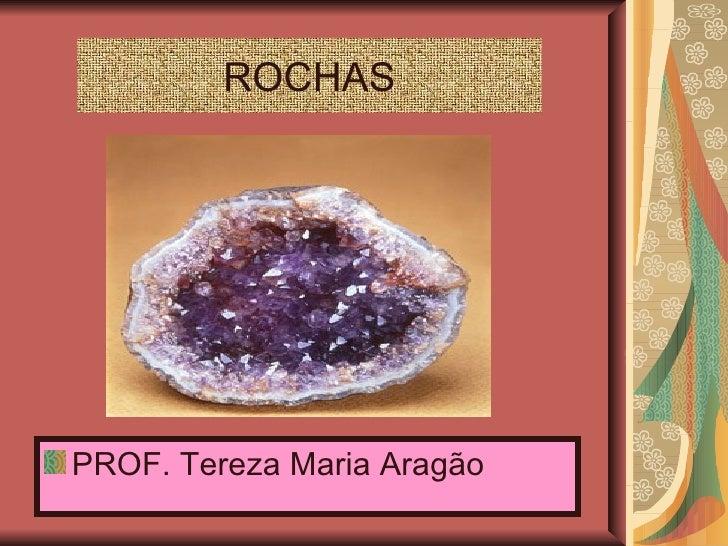 ROCHAS <ul><li>PROF. Tereza Maria Aragão </li></ul>
