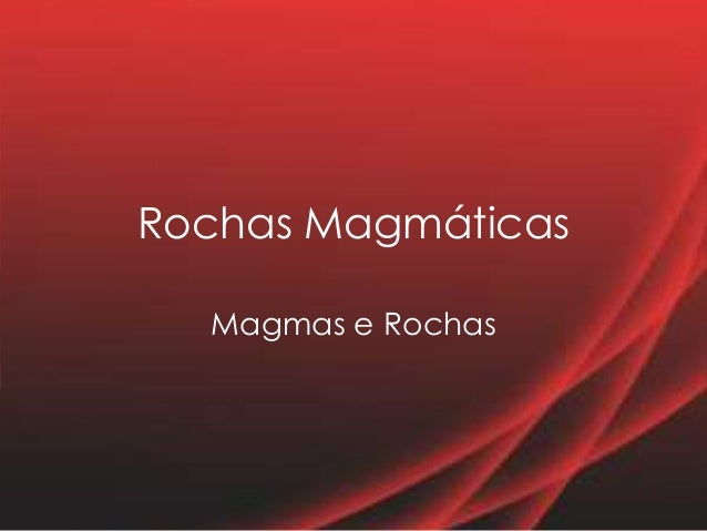 Rochas Magmáticas Magmas e Rochas