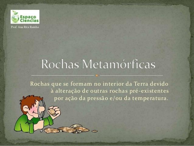 Prof. Ana Rita Rainho              Rochas que se formam no interior da Terra devido                     à alteração de out...