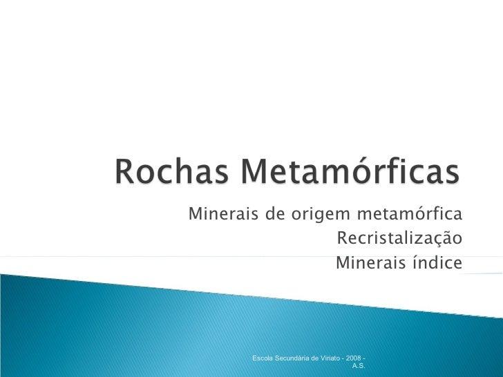 Minerais de origem metamórfica Recristalização Minerais índice Escola Secundária de Viriato - 2008 - A.S.