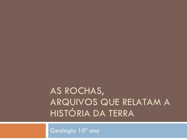 AS ROCHAS,  ARQUIVOS QUE RELATAM A HISTÓRIA DA TERRA Geologia 10º ano