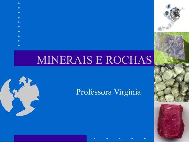 MINERAIS E ROCHAS Professora Virgínia