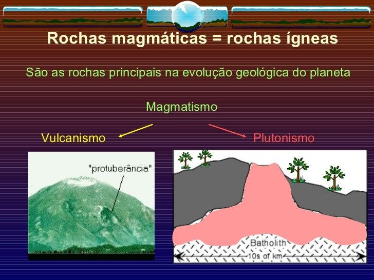 Rochas magmáticas = rochas ígneas São as rochas principais na evolução geológica do planeta Magmatismo Vulcanismo Plutonismo