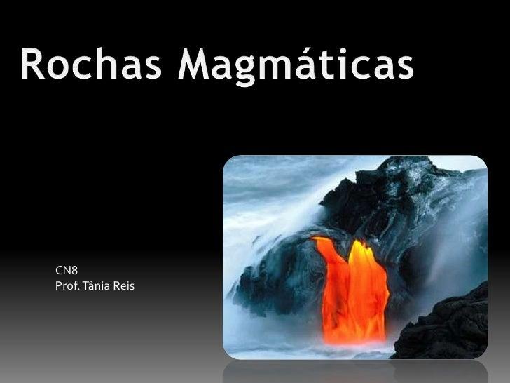 Rochas Magmáticas<br />CN8<br />Prof. Tânia Reis<br />