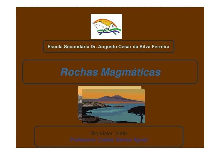 Escola Secundária Dr. Augusto César da Silva Ferreira          Rochas Magmáticas                      Rio Maior, 2008     ...