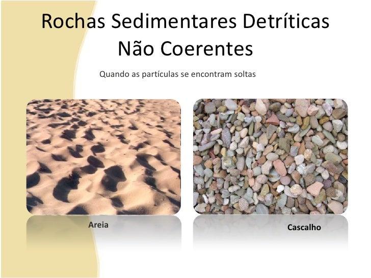 Rochas Sedimentares Detríticas Não Coerentes<br />Quando as partículas se encontram soltas<br />Areia<br />Cascalho<br />
