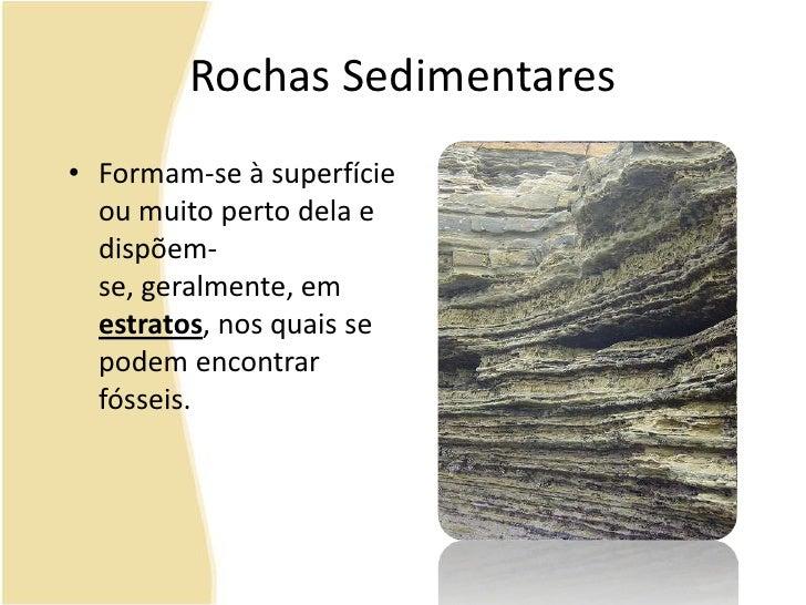Rochas Sedimentares<br />Formam-se à superfície ou muito perto dela e dispõem-se, geralmente, em estratos, nos quais se po...