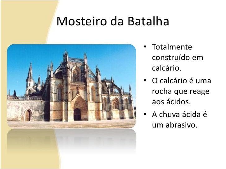 Mosteiro da Batalha<br />Totalmente construído em calcário. <br />O calcário é uma rocha que reage aos ácidos.<br />A chuv...