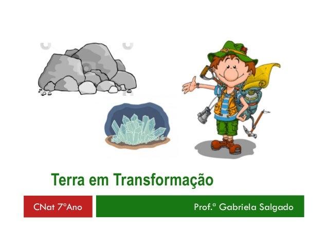 Terra em Transformação  CNat 7ºAno Prof.ª Gabriela Salgado