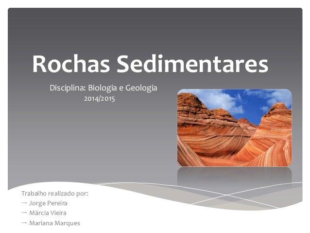 Rochas Sedimentares Disciplina: Biologia e Geologia 2014/2015 Trabalho realizado por:  Jorge Pereira  Márcia Vieira  Ma...
