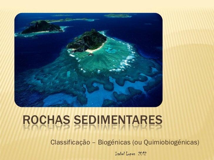 ROCHAS SEDIMENTARES   Classificação – Biogénicas (ou Quimiobiogénicas)                       Isabel Lopes 2012