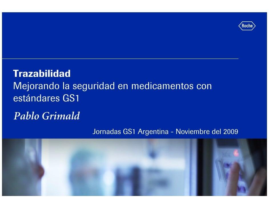 Trazabilidad Mejorando la seguridad en medicamentos con estándares GS1 Pablo Grimald                 Jornadas GS1 Argentin...