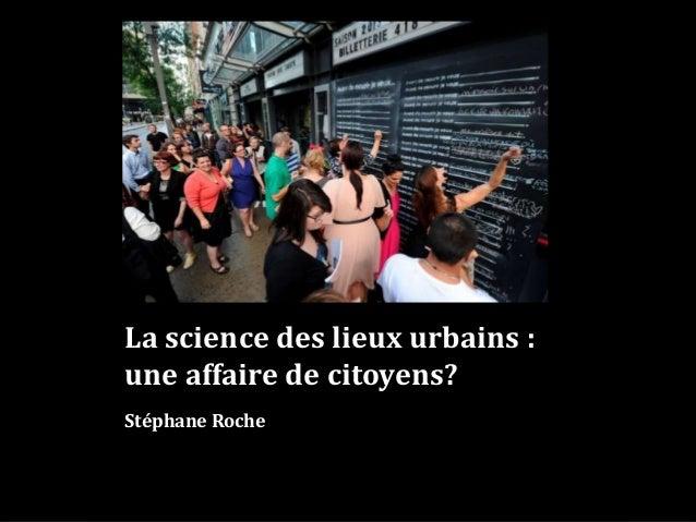 La science des lieux urbains : une affaire de citoyens? Stéphane Roche