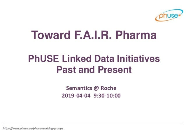 Toward F.A.I.R. Pharma PhUSE Linked Data Initiatives Past and Present Semantics @ Roche 2019-04-04 9:30-10:00