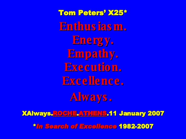 Tom Peters' X25* Enthusiasm. Energy. Empathy. Execution. Excellence. Always.   XAlways. ROCHE . ATHENS .11 January 2007 * ...