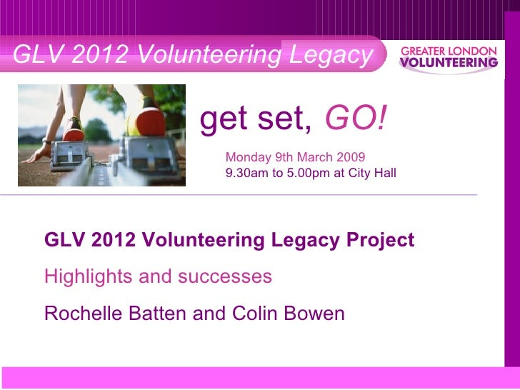 GLV 2012 Volunteering Legacy get set,  GO! <ul><ul><li>Monday 9th March 2009 </li></ul></ul><ul><ul><li>9.30am to 5.00pm a...