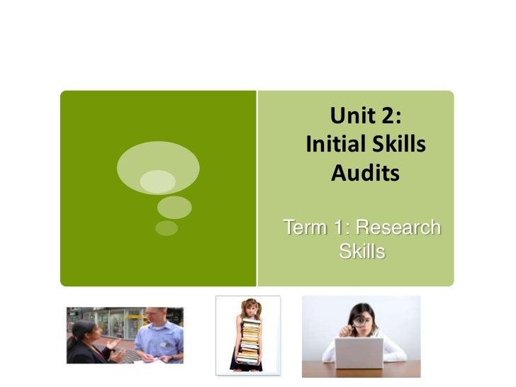 Unit 2:  Initial Skills     AuditsTerm 1: Research      Skills