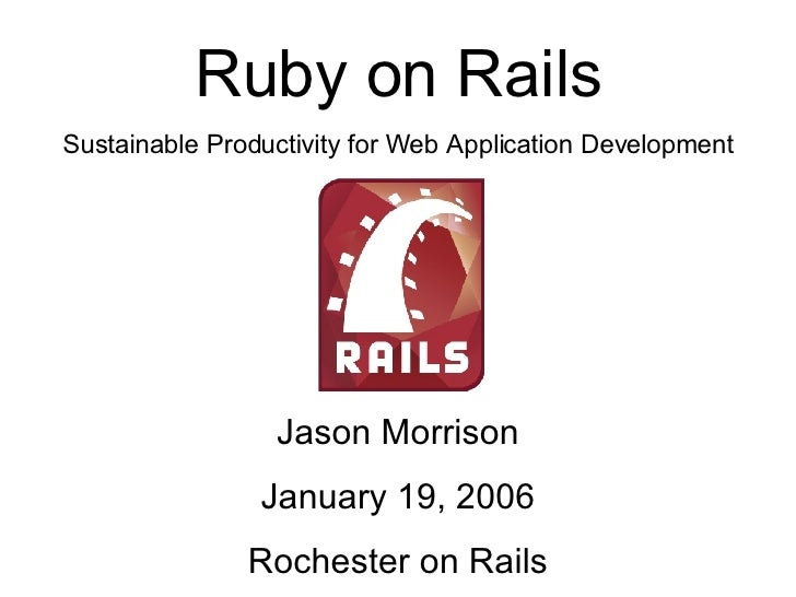 Jason Morrison January 19, 2006 Rochester on Rails Ruby on Rails Sustainable Productivity for Web Application Development
