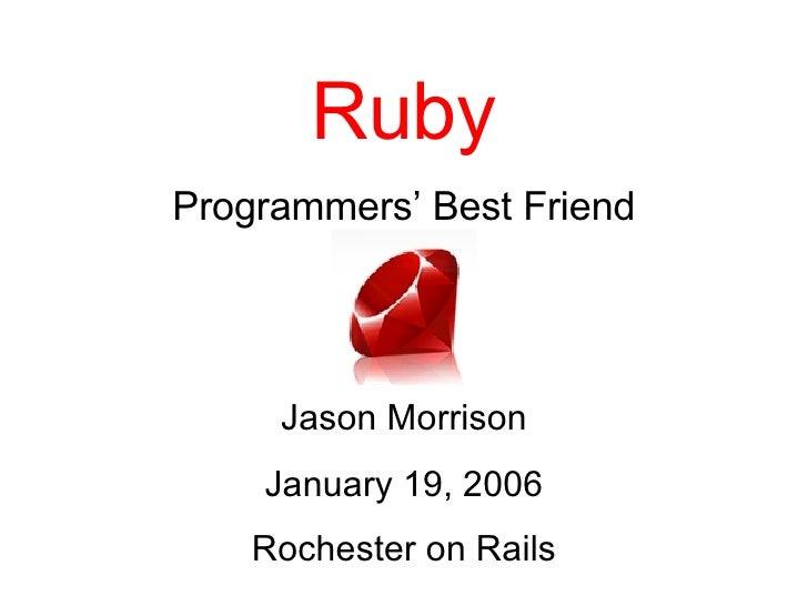 Ruby Programmers' Best Friend Jason Morrison January 19, 2006 Rochester on Rails