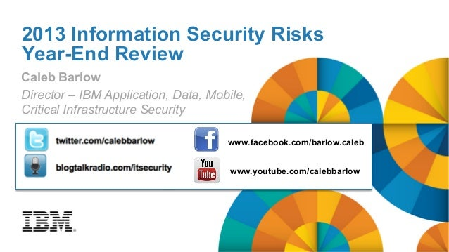 2013 Information Security Risks Year-End Review Caleb Barlow Director – IBM Application, Data, Mobile, Critical Infrastruc...