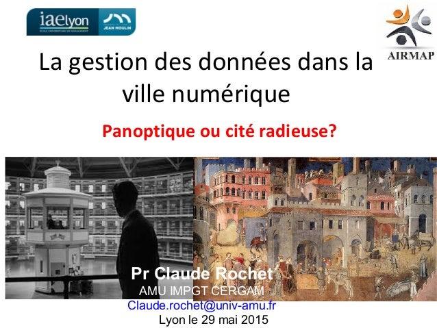La gestion des données dans la ville numérique Panoptique ou cité radieuse? Pr Claude Rochet AMU IMPGT CERGAM Claude.roche...