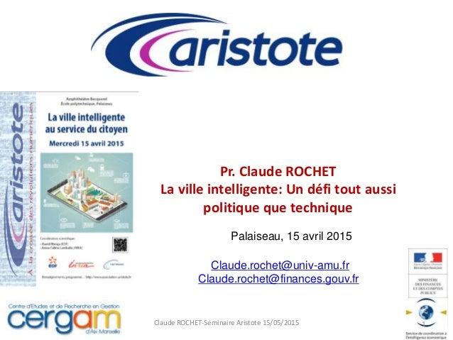Pr. Claude ROCHET La ville intelligente: Un défi tout aussi politique que technique Claude ROCHET-Séminaire Aristote 15/05...
