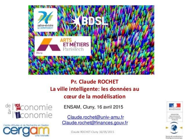 Pr. Claude ROCHET La ville intelligente: les données au cœur de la modélisation Claude ROCHET-Cluny 16/05/2015 1 Claude.ro...