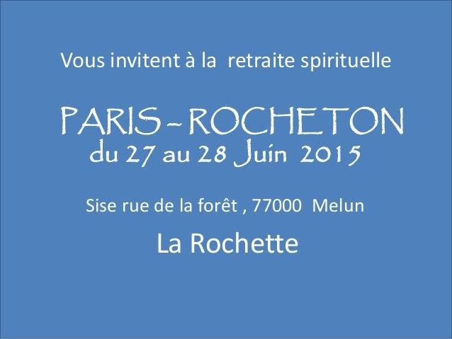 Vous invitent à la retraite spirituelle PARIS – ROCHETON du 27 au 28 Juin 2015 Sise rue de la forêt , 77000 Melun La Roche...