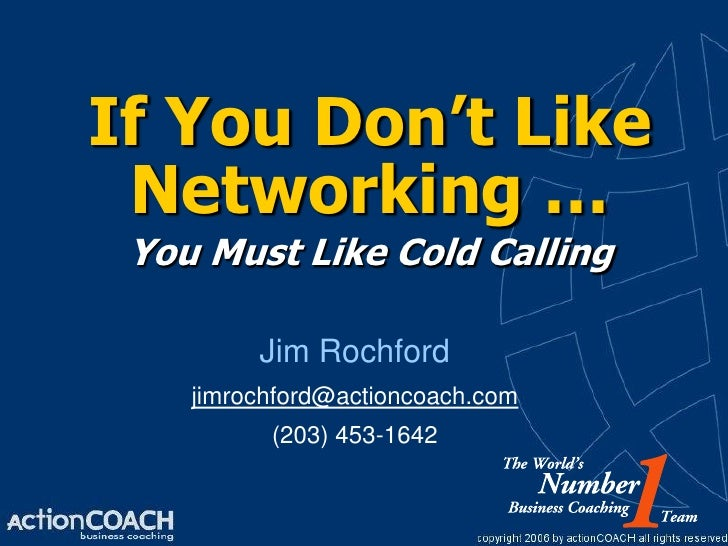 If You Don't Like  Networking …  You Must Like Cold Calling           Jim Rochford     jimrochford@actioncoach.com        ...