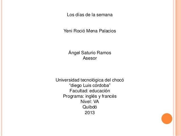 Los días de la semana   Yeni Roció Mena Palacios      Ángel Saturio Ramos             AsesorUniversidad tecnológica del ch...