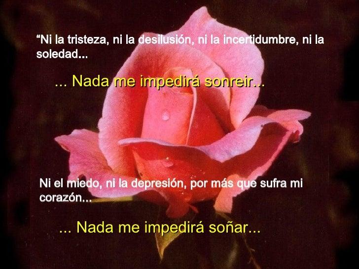 """"""" Ni la tristeza, ni la desilusión, ni la incertidumbre, ni la soledad... ... Nada me impedirá sonreir... Ni el miedo, ni ..."""