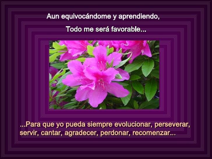 Aun equivocándome y aprendiendo,  Todo me será favorable... ...Para que yo pueda siempre evolucionar, perseverar, servir, ...