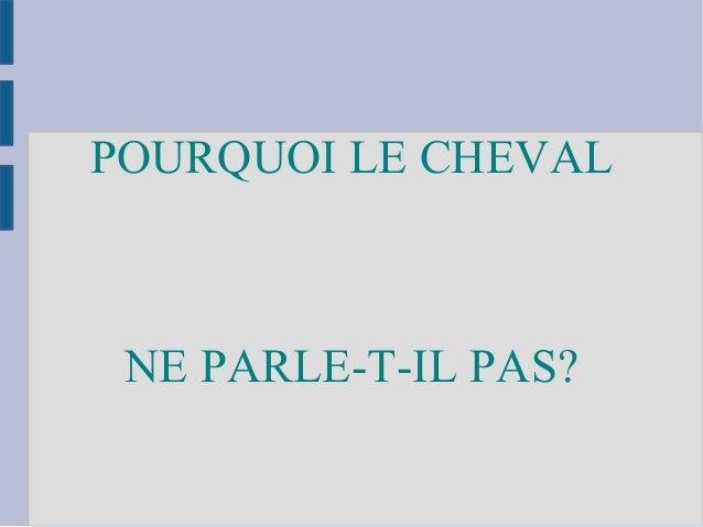 POURQUOI LE CHEVAL NE PARLE-T-IL PAS?
