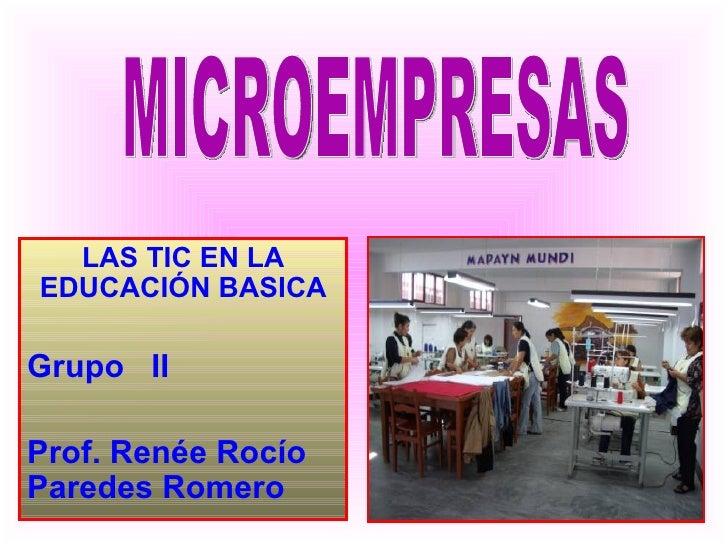 LAS TIC EN LA EDUCACIÓN BASICA Grupo  II Prof. Renée Rocío Paredes Romero MICROEMPRESAS