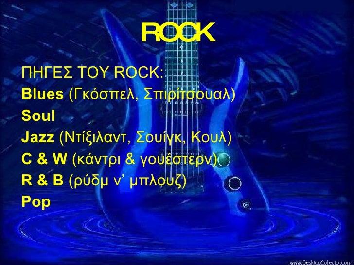 ROCK <ul><li>ΠΗΓΕΣ ΤΟΥ  ROCK : </li></ul><ul><li>Blues   (Γκόσπελ, Σπιρίτσουαλ) </li></ul><ul><li>Soul </li></ul><ul><li>J...