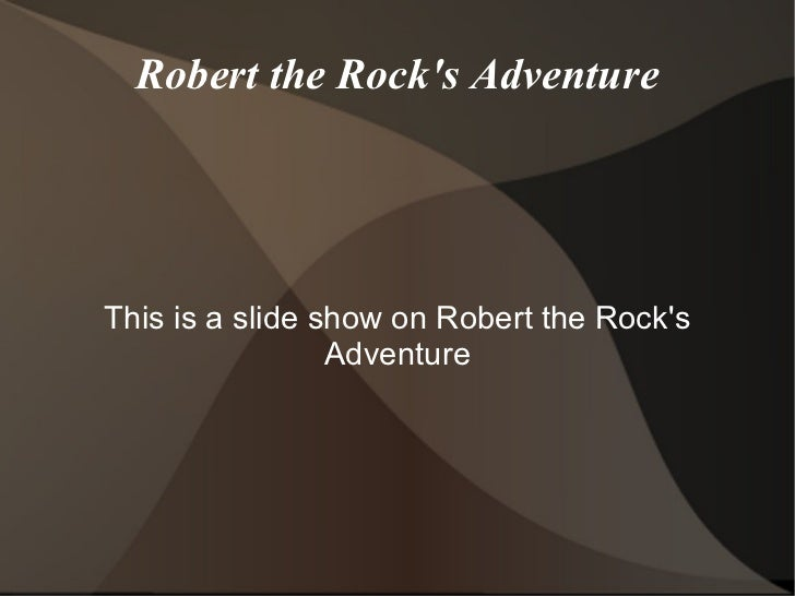 Robert the Rock's Adventure This is a slide show on Robert the Rock's Adventure