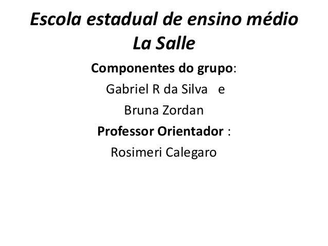 Escola estadual de ensino médio            La Salle       Componentes do grupo:         Gabriel R da Silva e            Br...