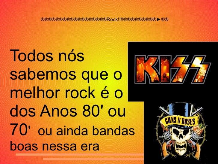 ®®®®®®®®®®®®®®®®®®Rock!!!!®®®®®®®®®►®® Todos nós sabemos que o melhor rock é o dos Anos 80' ou 70 '  ou ainda bandas boas ...