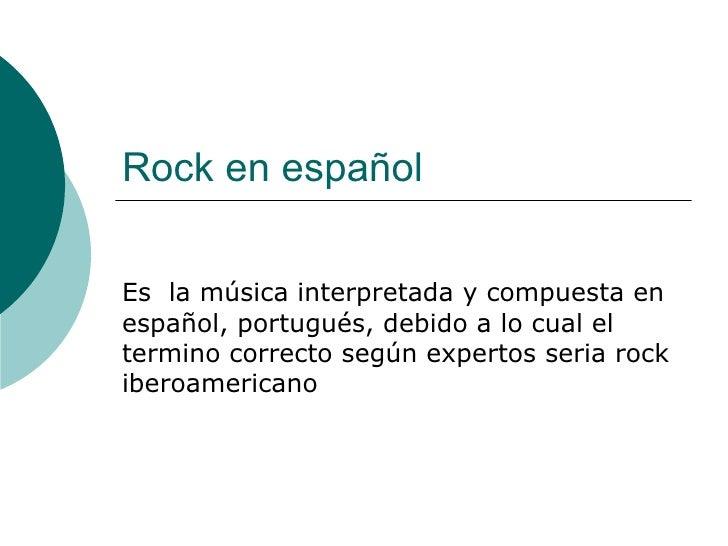 Rock en español Es  la música interpretada y compuesta en español, portugués, debido a lo cual el termino correcto según e...