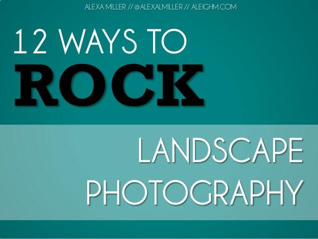 12 WAYS TO ROCK LANDSCAPE PHOTOGRAPHY ALEXA MILLER // @ALEXALMILLER // ALEIGHM.COM