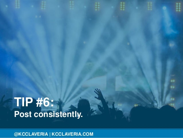 @KCCLAVERIA@KCCLAVERIA | KCCLAVERIA.COM TIP #6: Post consistently.