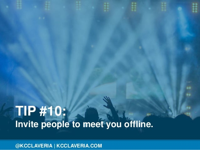 @KCCLAVERIA@KCCLAVERIA | KCCLAVERIA.COM TIP #10: Invite people to meet you offline.