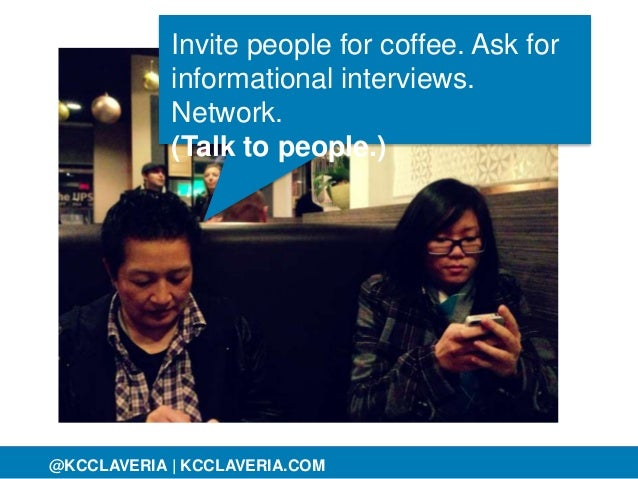 @KCCLAVERIA@KCCLAVERIA | KCCLAVERIA.COM Invite people for coffee. Ask for informational interviews. Network. (Talk to peop...