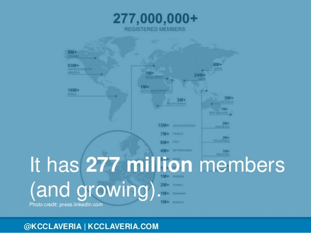@KCCLAVERIA@KCCLAVERIA | KCCLAVERIA.COM It has 277 million members (and growing).Photo credit: press.linkedIn.com