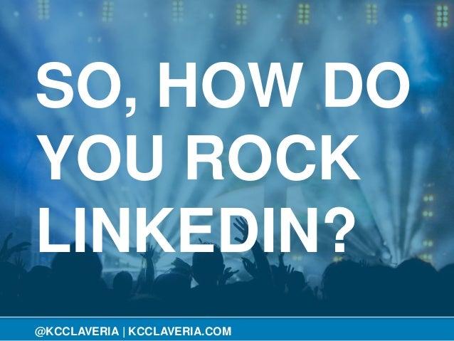 @KCCLAVERIA SO, HOW DO YOU ROCK LINKEDIN? @KCCLAVERIA | KCCLAVERIA.COM