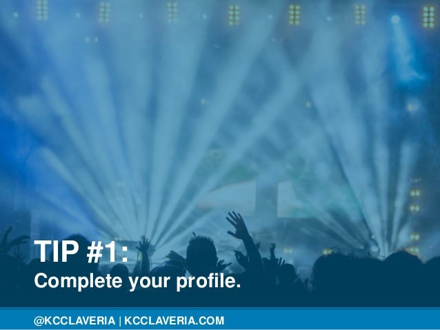 @KCCLAVERIA@KCCLAVERIA | KCCLAVERIA.COM TIP #1: Complete your profile.